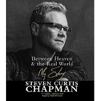 Download Between Heaven and the Real World: My Story by Steven Curtis Chapman Free