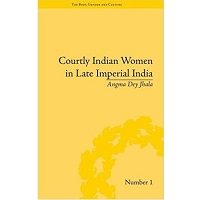 Courtly Indian Women in Late Imperial India by Angma Dey Jhala Free Book Free Download