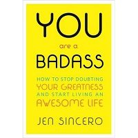You Are a Badass: How to Stop Doubting Your Greatness and Start Living an Awesome Life by Jen Sincero Free Download