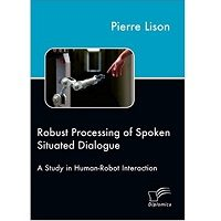 Robust Processing of Spoken Situated Dialogue by Pierre Lison PDF Book Free Download