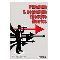 Planning and Designing Effective Metrics by Martin Klubeck PDF
