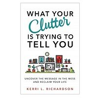 What Your Clutter Is Trying to Tell You by Kerri L. Richardson ePub
