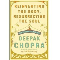 Download Reinventing the Body, Resurrecting the Soul by Deepak Chopra PDF