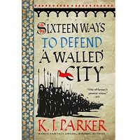 Sixteen Ways to Defend a Walled City by K. J. Parker PDF