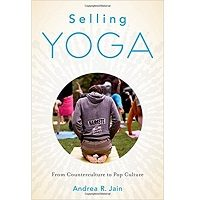 Selling Yoga: From Counterculture to Pop Culture by Andrea Jain Free Download