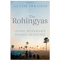 Download The Rohingyas Inside Myanmar's Hidden Genocide by Azeem Ibrahim PDF Free