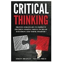 Critical Thinking Proven Strategies To Improve Decision Making Skills, Increase Intuition And Think Smarter PDF Download Free