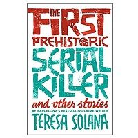 The First Prehistoric Serial Killer and Other Stories by Teresa Solana PDF