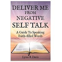 Deliver Me from Negative Self-Talk: Faithful Words You Should Say When You Talk to Yourself