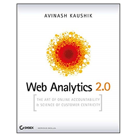 Web Analytics 2.0: The Art of Online Accountability and Science of Customer Centricity 1st Edition