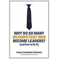 Why Do So Many Incompetent Men Become Leaders? by Tomas Chamorro-Premuzic PDF