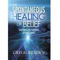 The Spontaneous Healing of Belief by Gregg Braden PDF