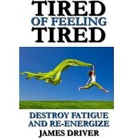 Tired of Feeling Tired by James Driver PDF
