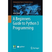 A Beginners Guide To Python 3 Programming by John Hunt PDF