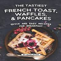 The Tastiest French Toast, Waffles, and Pancakes by Allie Allen PDF Download