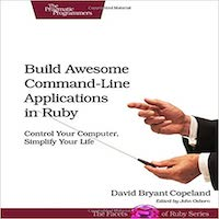Build Awesome Command-Line Applications in Ruby by David B. Copeland PDF Download