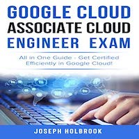 Google Cloud Associate Cloud Engineer Certification - All in One Guide by Joseph Holbrook