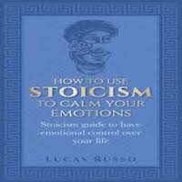 How To Use Stoicism To Calm Your Emotions by Lucas Russo