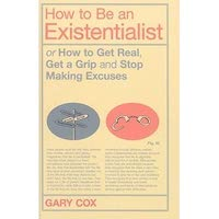 How to Be an Existentialist by Gary Cox