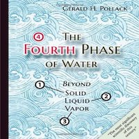 The Fourth Phase of Water by Gerald H Pollack and Ethan Pollack