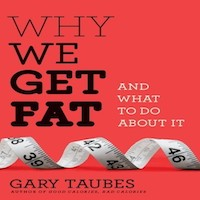 Why We Get Fat by Gary Taubes