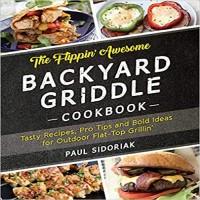 The Flippin' Awesome Backyard Griddle Cookbook by Paul Sidoriak PDF