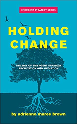 Holding Change The Way of Emergent Strategy Facilitation and Mediation by Adrienne Maree Brown PDF